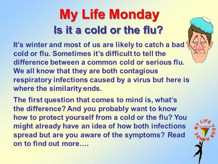 My Life Monday Is it a cold or the flu? It's winter and most of us are likely to catch a bad cold or flu. Sometimes it's difficult to tell the difference.