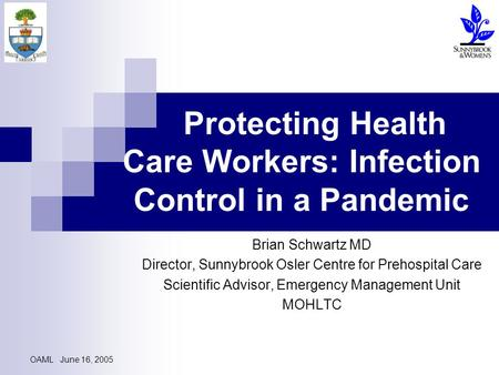 OAML June 16, 2005 Protecting Health Care Workers: Infection Control in a Pandemic Brian Schwartz MD Director, Sunnybrook Osler Centre for Prehospital.