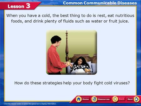 Lesson 3 Common Communicable Diseases When you have a cold, the best thing to do is rest, eat nutritious foods, and drink plenty of fluids such as water.