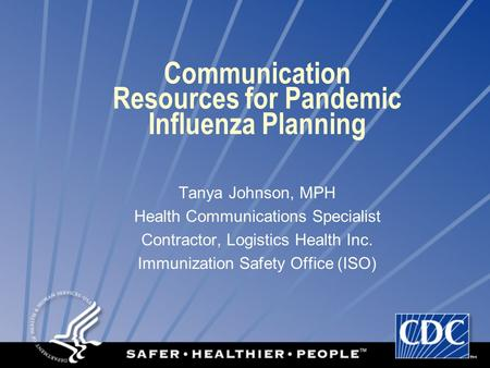 Communication Resources for Pandemic Influenza Planning Tanya Johnson, MPH Health Communications Specialist Contractor, Logistics Health Inc. Immunization.