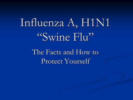 "Influenza A, H1N1 ""Swine Flu"" The Facts and How to Protect Yourself."