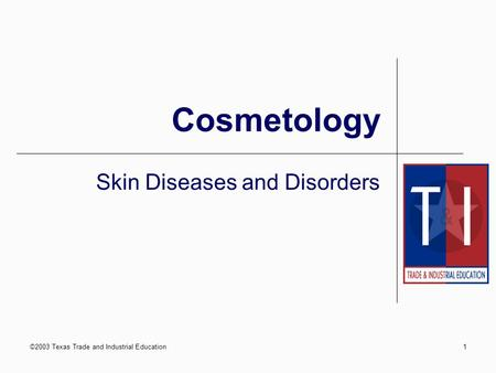 ©2003 Texas Trade and Industrial Education1 Cosmetology Skin Diseases and Disorders.