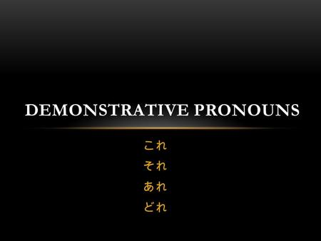 これ それ あれ どれ DEMONSTRATIVE PRONOUNS. DEMONSTRATIVE PRONOUNS? demonstrate (verb): to show; to indicate; to point to A demonstrative pronoun represents a.