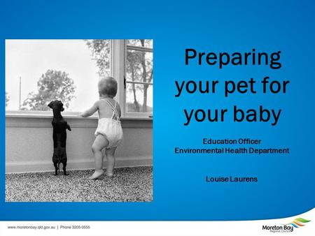 Preparing your pet for your baby Education Officer Environmental Health Department Louise Laurens.