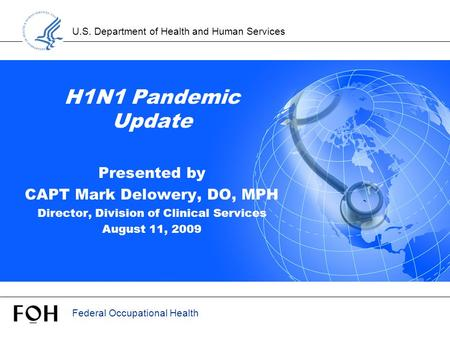 U.S. Department of Health and Human Services Federal Occupational Health H1N1 Pandemic Update Presented by CAPT Mark Delowery, DO, MPH Director, Division.