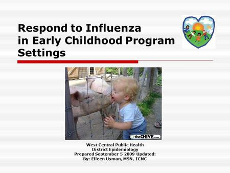 Respond to Influenza in Early Childhood Program Settings West Central Public Health District Epidemiology Prepared September 5 2009 Updated: By: Eileen.
