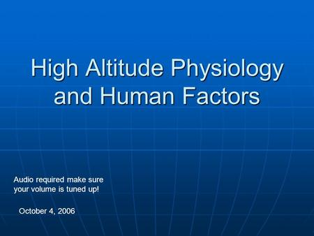 High Altitude Physiology and Human Factors October 4, 2006 Audio required make sure your volume is tuned up!