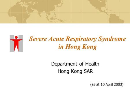 Severe Acute Respiratory Syndrome in Hong Kong Department of Health Hong Kong SAR (as at 10 April 2003)
