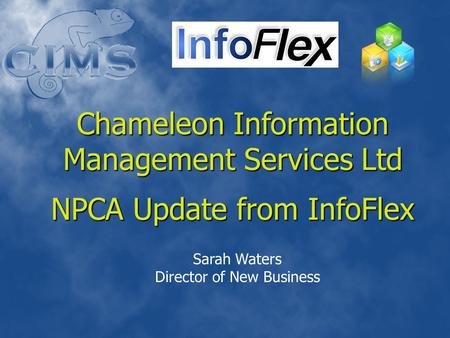 Chameleon Information Management Services Ltd NPCA Update from InfoFlex Sarah Waters Director of New Business.