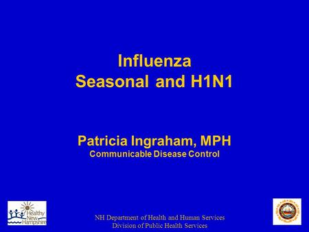 NH Department of Health and Human Services Division of Public Health Services Influenza Seasonal and H1N1 Patricia Ingraham, MPH Communicable Disease Control.