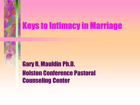 Keys to Intimacy in Marriage Gary R. Mauldin Ph.D. Holston Conference Pastoral Counseling Center.