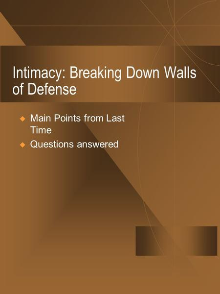 Intimacy: Breaking Down Walls of Defense  Main Points from Last Time  Questions answered.