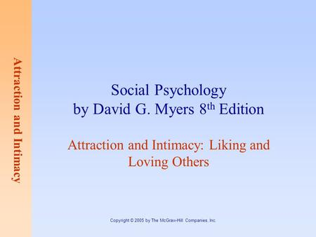 Attraction and Intimacy Copyright © 2005 by The McGraw-Hill Companies, Inc. Social Psychology by David G. Myers 8 th Edition Attraction and Intimacy: Liking.
