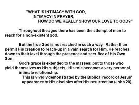 "WHAT IS INTIMACY WITH GOD, INTIMACY IN PRAYER, HOW DO WE REALLY SHOW OUR LOVE TO GOD?"" Throughout the ages there has been the attempt of man to reach."