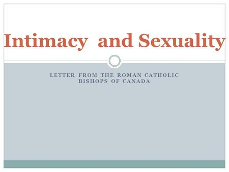 LETTER FROM THE ROMAN CATHOLIC BISHOPS OF CANADA Intimacy and Sexuality.