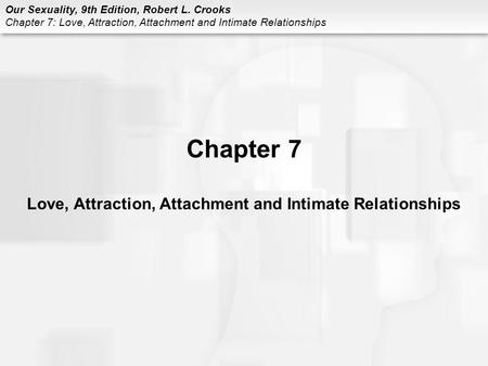 Our Sexuality, 9th Edition, Robert L. Crooks Chapter 7: Love, Attraction, Attachment and Intimate Relationships Chapter 7 Love, Attraction, Attachment.