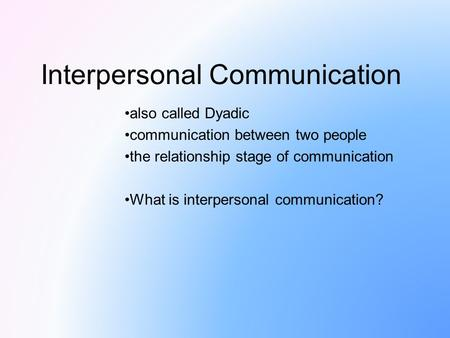 Interpersonal Communication also called Dyadic communication between two people the relationship stage of communication What is interpersonal communication?