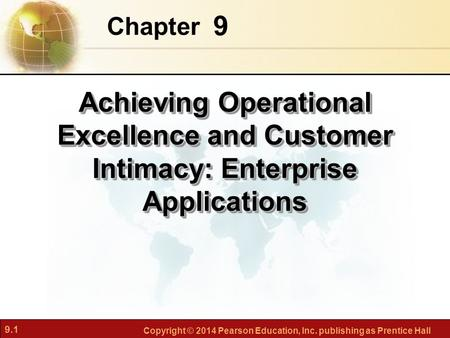 9.1 Copyright © 2014 Pearson Education, Inc. publishing as Prentice Hall 9 Chapter Achieving Operational Excellence and Customer Intimacy: Enterprise Applications.