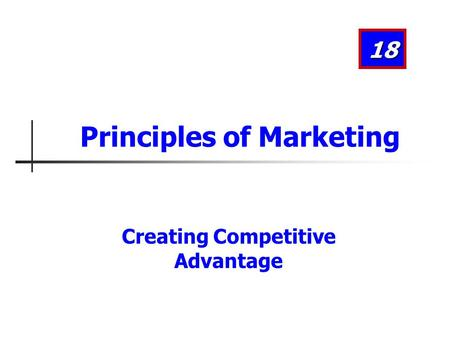 Creating Competitive Advantage Principles of Marketing 18.