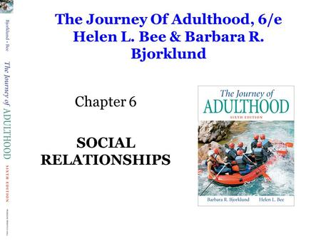 The Journey Of Adulthood, 6/e Helen L. Bee & Barbara R. Bjorklund Chapter 6 SOCIAL RELATIONSHIPS.