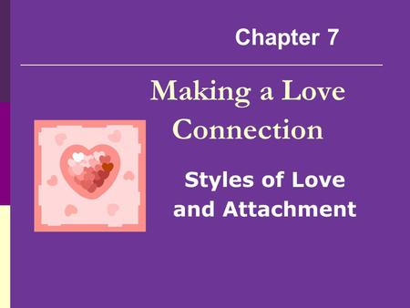 Making a Love Connection Styles of Love and Attachment Chapter 7.