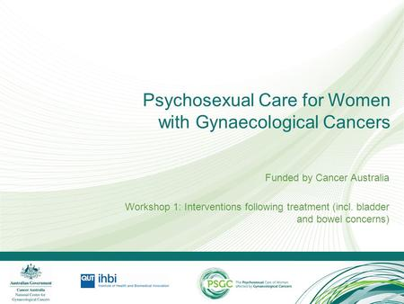 Psychosexual Care for Women with Gynaecological Cancers Funded by Cancer Australia Workshop 1: Interventions following treatment (incl. bladder and bowel.