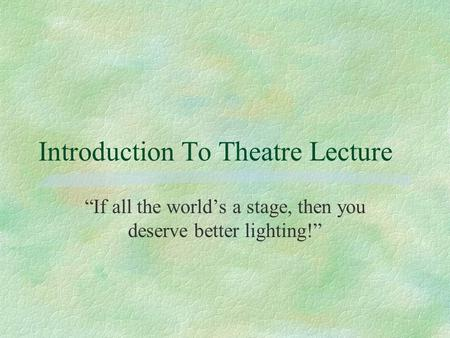 "Introduction To Theatre Lecture ""If all the world's a stage, then you deserve better lighting!"""