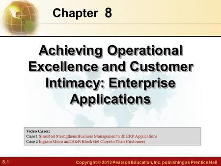 8.1 Copyright © 2013 Pearson Education, Inc. publishing as Prentice Hall 8 Chapter Achieving Operational Excellence and Customer Intimacy: Enterprise Applications.