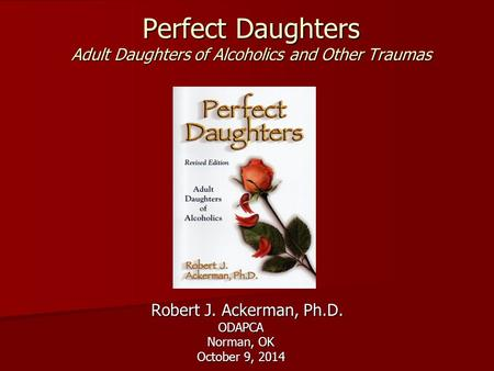 Perfect Daughters Adult Daughters of Alcoholics and Other Traumas Robert J. Ackerman, Ph.D. Robert J. Ackerman, Ph.D.ODAPCA Norman, OK October 9, 2014.