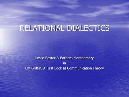 RELATIONAL DIALECTICS Leslie Baxter & Barbara Montgomery in Em Griffin, A First Look at Communication Theory.