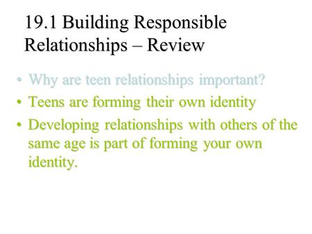 19.1 Building Responsible Relationships – Review Why are teen relationships important?Why are teen relationships important? Teens are forming their own.