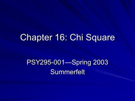 Chapter 16: Chi Square PSY295-001—Spring 2003 Summerfelt.
