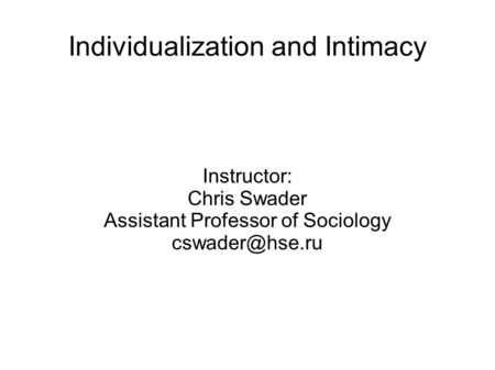 Individualization and Intimacy Instructor: Chris Swader Assistant Professor of Sociology