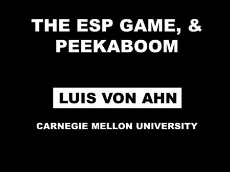 THE ESP GAME, & PEEKABOOM LUIS VON AHN CARNEGIE MELLON UNIVERSITY.