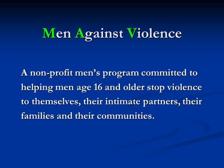 Men Against Violence A non-profit men's program committed to helping men age 16 and older stop violence to themselves, their intimate partners, their families.