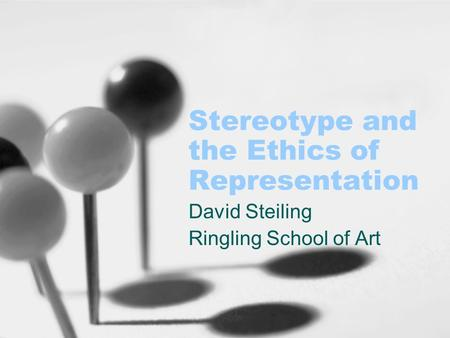 Stereotype and the Ethics of Representation David Steiling Ringling School of Art.