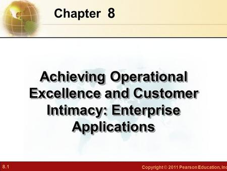 8.1 Copyright © 2011 Pearson Education, Inc. 8 Chapter Achieving Operational Excellence and Customer Intimacy: Enterprise Applications.