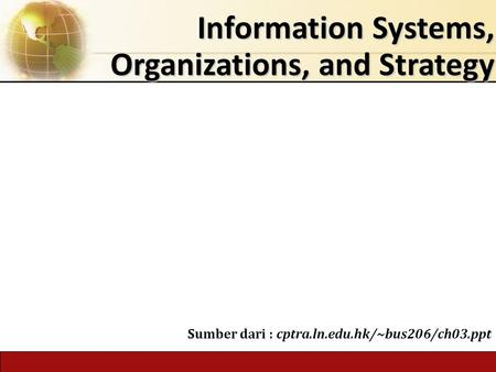 Information Systems, Organizations, and Strategy Sumber dari : cptra.ln.edu.hk/~bus206/ch03.ppt.