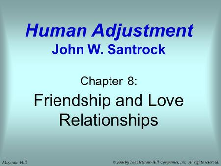 Friendship and Love Relationships Chapter 8: Human Adjustment John W. Santrock McGraw-Hill © 2006 by The McGraw-Hill Companies, Inc. All rights reserved.