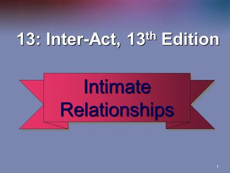 1 13: Inter-Act, 13 th Edition 13: Inter-Act, 13 th Edition Intimate Relationships.