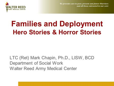 Families and Deployment Hero Stories & Horror Stories LTC (Ret) Mark Chapin, Ph.D., LISW, BCD Department of Social Work Walter Reed Army Medical Center.