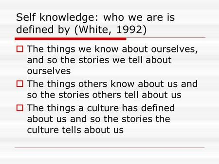 Self knowledge: who we are is defined by (White, 1992)  The things we know about ourselves, and so the stories we tell about ourselves  The things others.