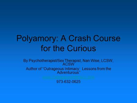 "Polyamory: A Crash Course for the Curious By Psychotherapist/Sex Therapist, Nan Wise, LCSW, ACSW Author of ""Outrageous Intimacy: Lessons from the Adventurous"""