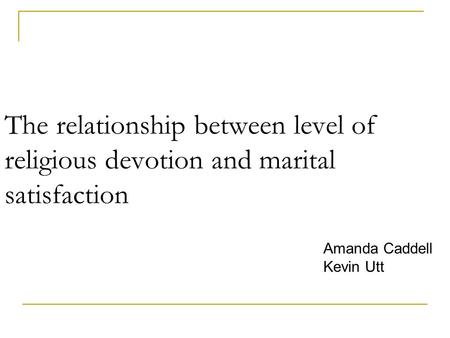 The relationship between level of religious devotion and marital satisfaction Amanda Caddell Kevin Utt.