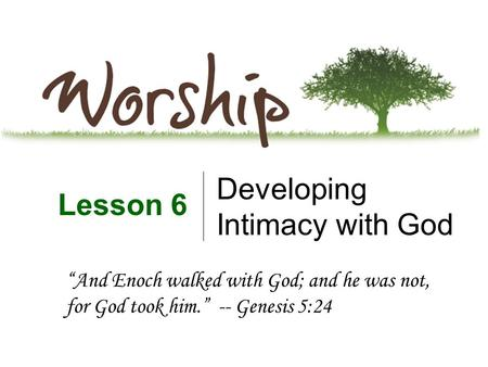 "Developing Intimacy with God Lesson 6 ""And Enoch walked with God; and he was not, for God took him."" -- Genesis 5:24."