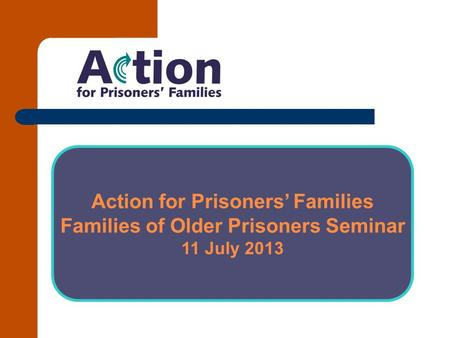 Action for Prisoners' Families Families of Older Prisoners Seminar 11 July 2013.