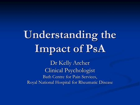 Understanding the Impact of PsA Dr Kelly Archer Clinical Psychologist Bath Centre for Pain Services, Royal National Hospital for Rheumatic Disease.