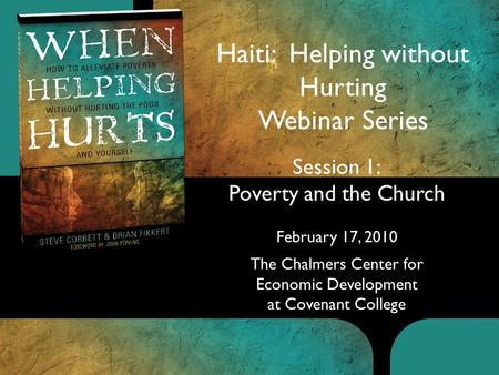 Session 1: Poverty and the Church February 17, 2010 The Chalmers Center for Economic Development at Covenant College Haiti: Helping without Hurting Webinar.