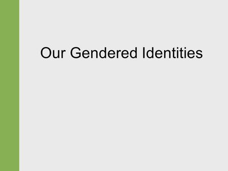 Our Gendered Identities. Gendered Identities  Sex  Gender identity.  Gender (or gender role)