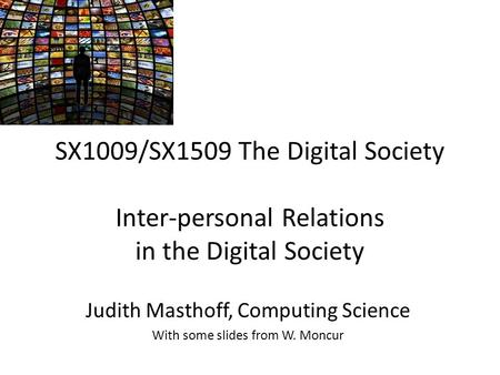 SX1009/SX1509 The Digital Society Inter-personal Relations in the Digital Society Judith Masthoff, Computing Science With some slides from W. Moncur.